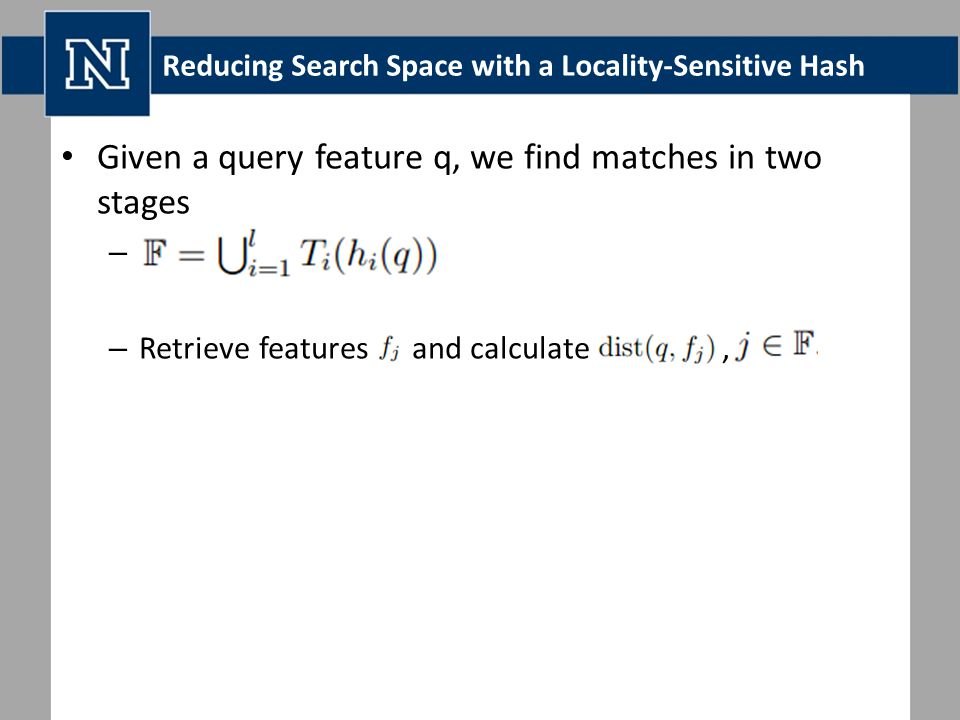 Reducing Search Space with a Locality-Sensitive Hash Given a query feature q, we find matches in two stages – – Retrieve features and calculate,