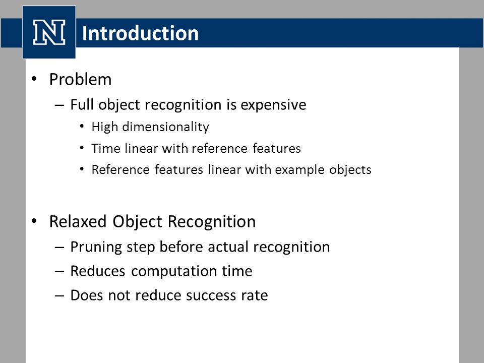 Introduction Problem – Full object recognition is expensive High dimensionality Time linear with reference features Reference features linear with example objects Relaxed Object Recognition – Pruning step before actual recognition – Reduces computation time – Does not reduce success rate