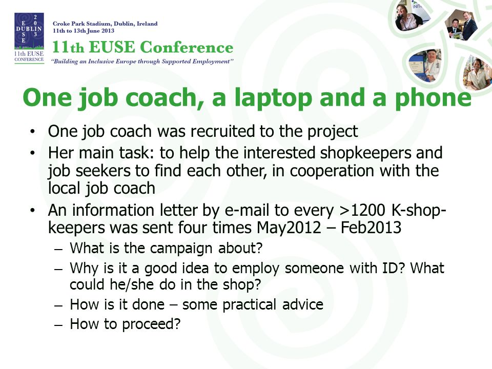 One job coach, a laptop and a phone One job coach was recruited to the project Her main task: to help the interested shopkeepers and job seekers to find each other, in cooperation with the local job coach An information letter by e-mail to every >1200 K-shop- keepers was sent four times May2012 – Feb2013 – What is the campaign about.