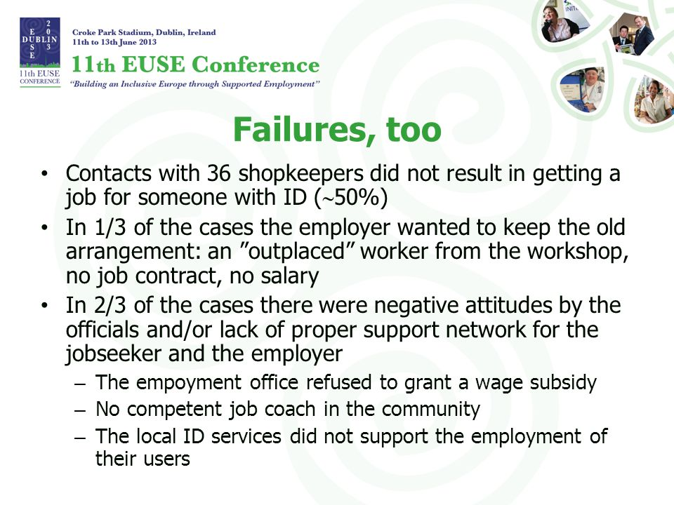 Failures, too Contacts with 36 shopkeepers did not result in getting a job for someone with ID ( 50%) In 1/3 of the cases the employer wanted to keep the old arrangement: an outplaced worker from the workshop, no job contract, no salary In 2/3 of the cases there were negative attitudes by the officials and/or lack of proper support network for the jobseeker and the employer – The empoyment office refused to grant a wage subsidy – No competent job coach in the community – The local ID services did not support the employment of their users