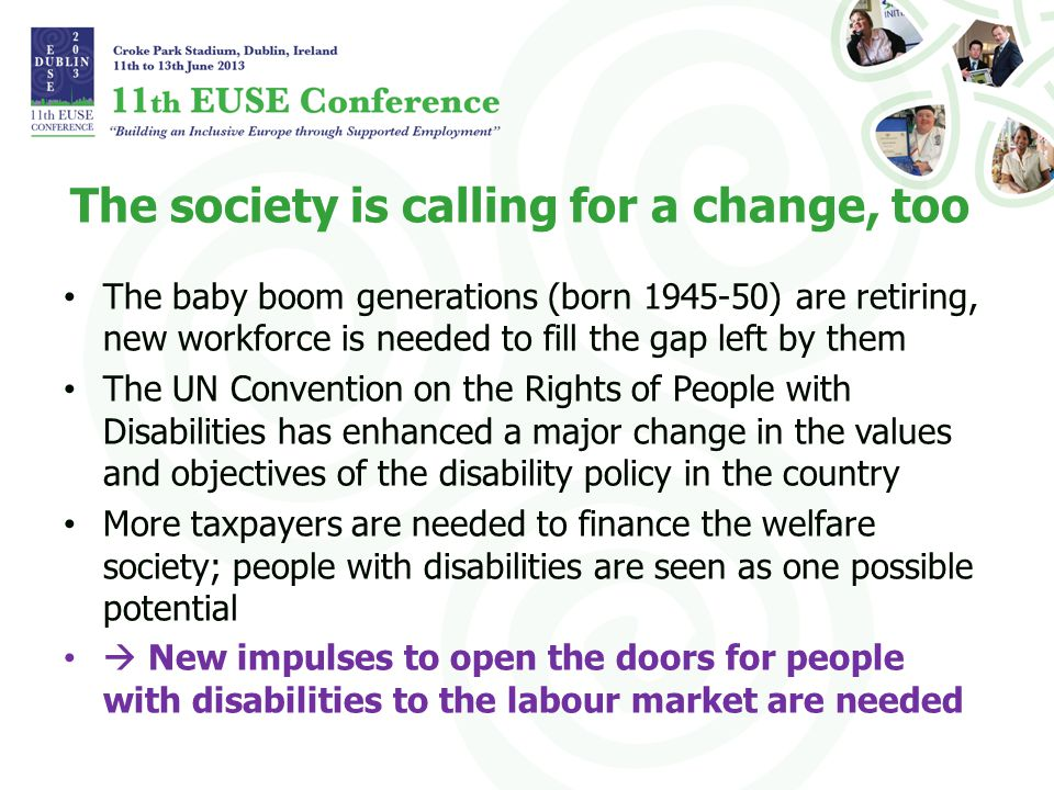 The society is calling for a change, too The baby boom generations (born 1945-50) are retiring, new workforce is needed to fill the gap left by them The UN Convention on the Rights of People with Disabilities has enhanced a major change in the values and objectives of the disability policy in the country More taxpayers are needed to finance the welfare society; people with disabilities are seen as one possible potential New impulses to open the doors for people with disabilities to the labour market are needed