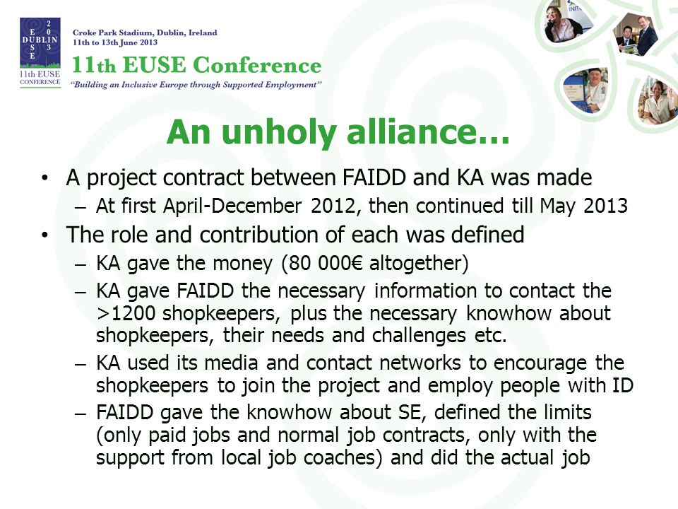An unholy alliance… A project contract between FAIDD and KA was made – At first April-December 2012, then continued till May 2013 The role and contribution of each was defined – KA gave the money (80 000 altogether) – KA gave FAIDD the necessary information to contact the >1200 shopkeepers, plus the necessary knowhow about shopkeepers, their needs and challenges etc.