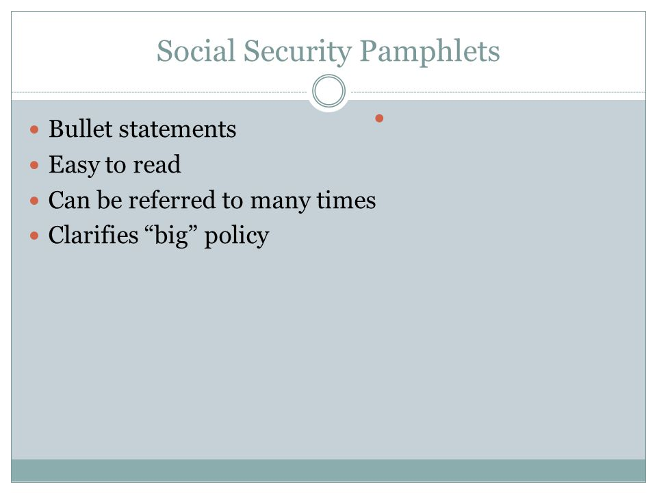 Bullet statements Easy to read Can be referred to many times Clarifies big policy Social Security Pamphlets