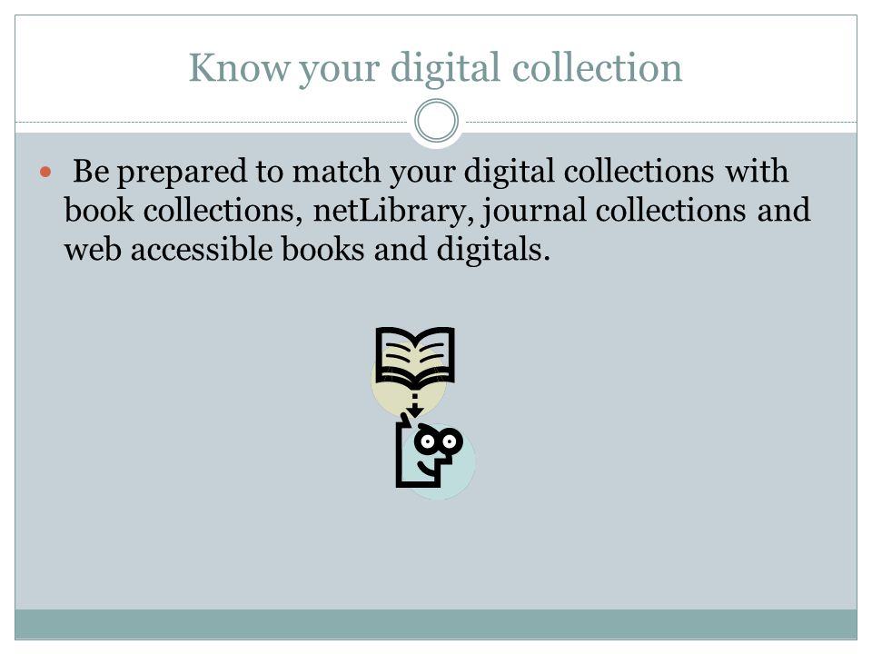 Know your digital collection Be prepared to match your digital collections with book collections, netLibrary, journal collections and web accessible books and digitals.