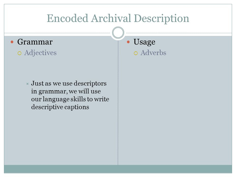Encoded Archival Description Grammar Adjectives Just as we use descriptors in grammar, we will use our language skills to write descriptive captions Usage Adverbs