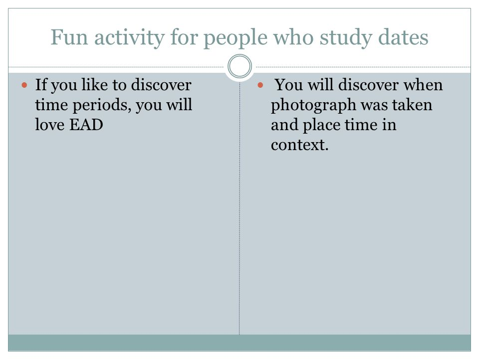 Fun activity for people who study dates If you like to discover time periods, you will love EAD You will discover when photograph was taken and place time in context.