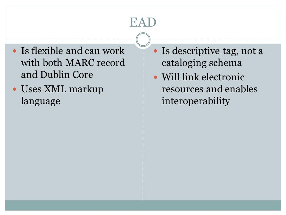 EAD Is flexible and can work with both MARC record and Dublin Core Uses XML markup language Is descriptive tag, not a cataloging schema Will link electronic resources and enables interoperability