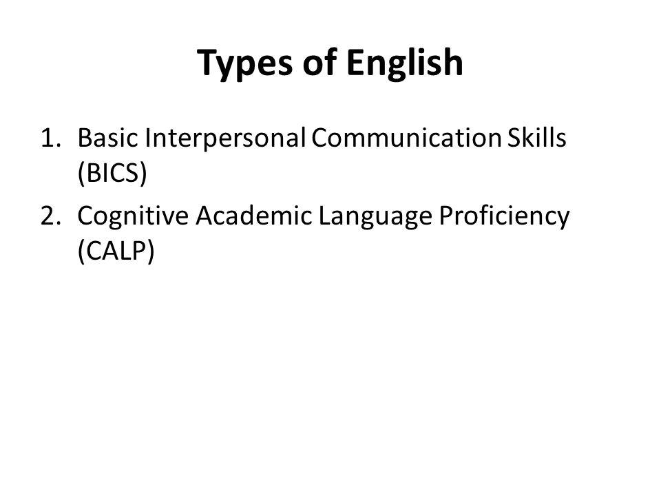 Types of English 1.Basic Interpersonal Communication Skills (BICS) 2.Cognitive Academic Language Proficiency (CALP)