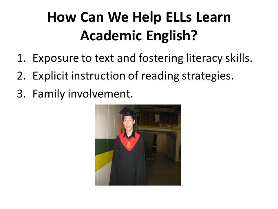 How Can We Help ELLs Learn Academic English? 1.Exposure to text and fostering literacy skills. 2.Explicit instruction of reading strategies. 3.Family