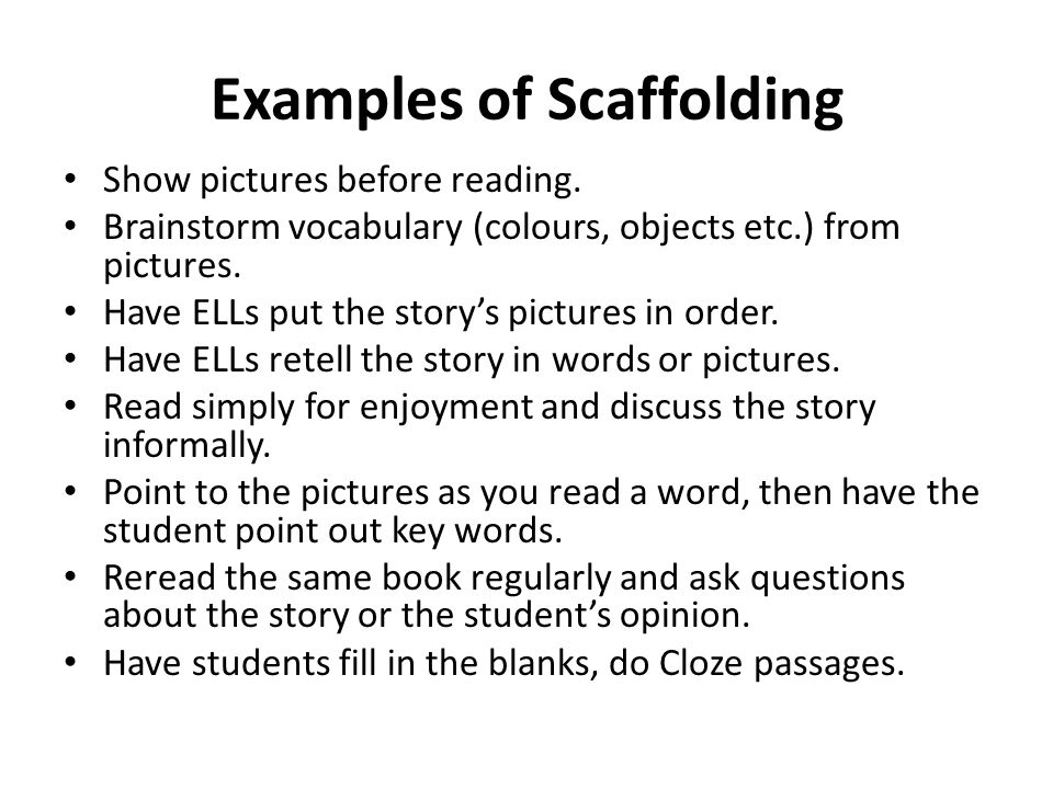 Examples of Scaffolding Show pictures before reading. Brainstorm vocabulary (colours, objects etc.) from pictures. Have ELLs put the storys pictures i