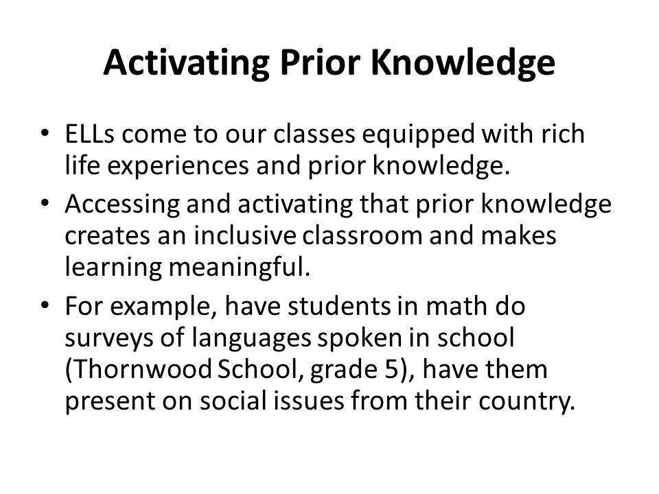 Activating Prior Knowledge ELLs come to our classes equipped with rich life experiences and prior knowledge.