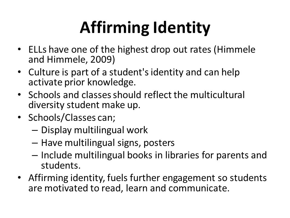 Affirming Identity ELLs have one of the highest drop out rates (Himmele and Himmele, 2009) Culture is part of a student s identity and can help activate prior knowledge.