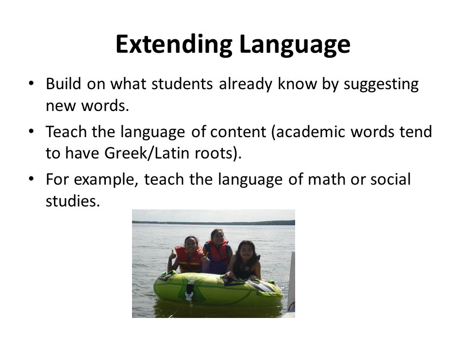 Extending Language Build on what students already know by suggesting new words. Teach the language of content (academic words tend to have Greek/Latin
