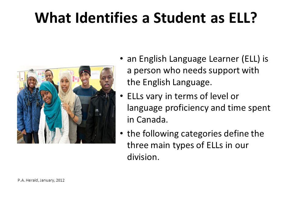 What Identifies a Student as ELL? an English Language Learner (ELL) is a person who needs support with the English Language. ELLs vary in terms of lev