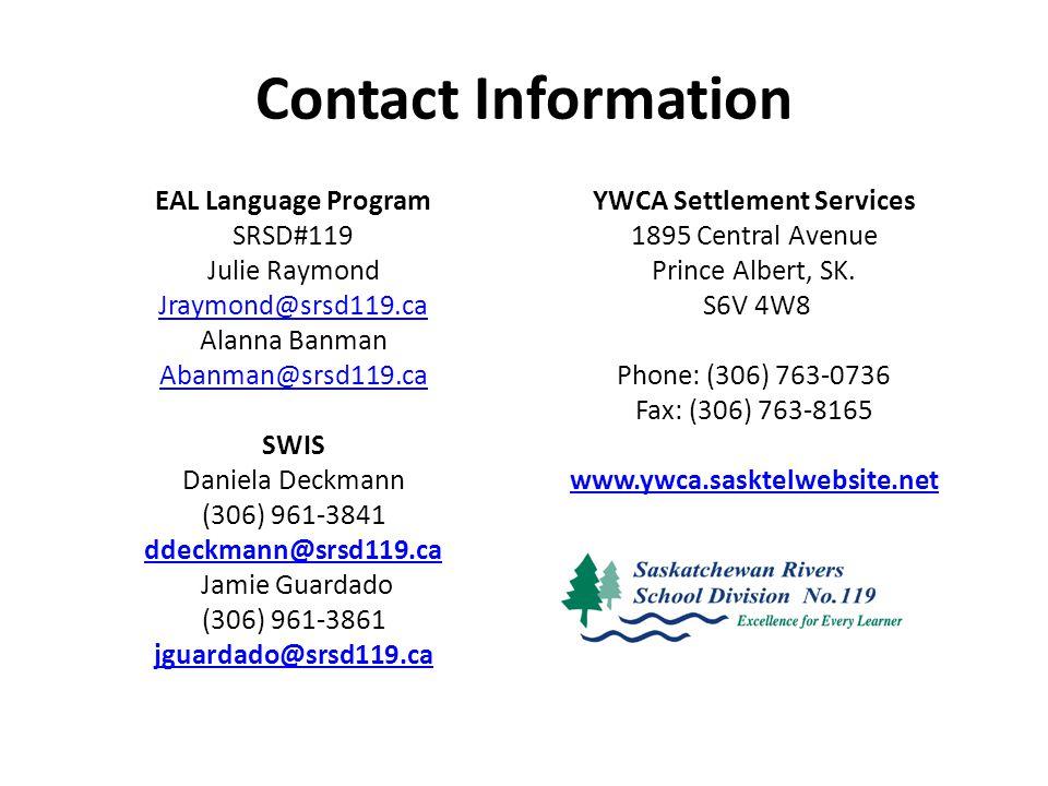 Contact Information EAL Language Program SRSD#119 Julie Raymond Jraymond@srsd119.ca Alanna Banman Abanman@srsd119.ca SWIS Daniela Deckmann (306) 961-3841 ddeckmann@srsd119.ca Jamie Guardado (306) 961-3861 jguardado@srsd119.ca YWCA Settlement Services 1895 Central Avenue Prince Albert, SK.
