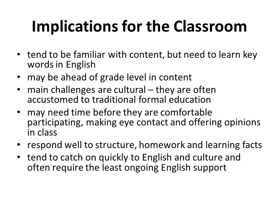 Implications for the Classroom tend to be familiar with content, but need to learn key words in English may be ahead of grade level in content main challenges are cultural – they are often accustomed to traditional formal education may need time before they are comfortable participating, making eye contact and offering opinions in class respond well to structure, homework and learning facts tend to catch on quickly to English and culture and often require the least ongoing English support