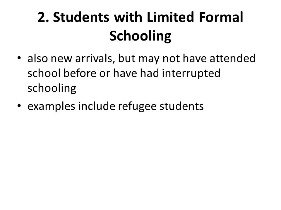 2. Students with Limited Formal Schooling also new arrivals, but may not have attended school before or have had interrupted schooling examples includ