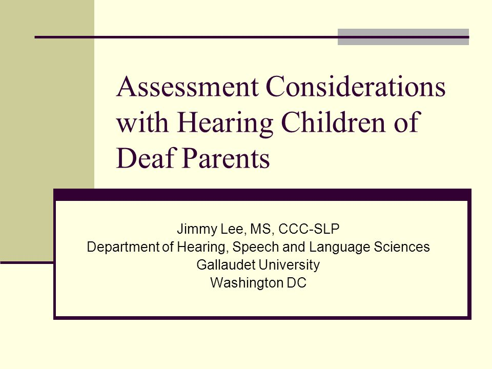 Assessment Considerations with Hearing Children of Deaf Parents Jimmy Lee, MS, CCC-SLP Department of Hearing, Speech and Language Sciences Gallaudet University Washington DC