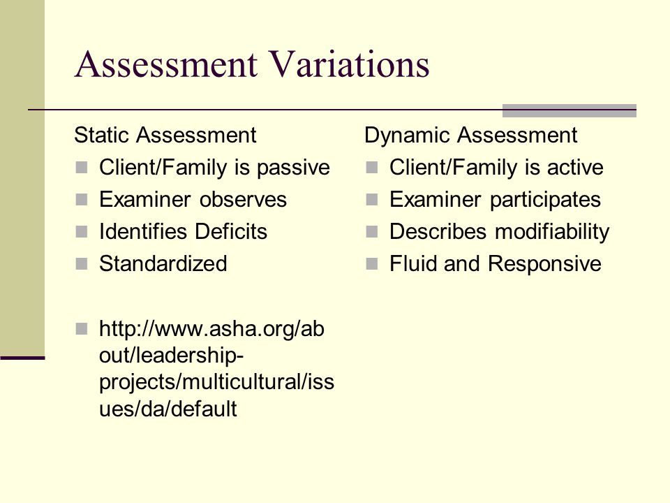 Assessment Variations Static Assessment Client/Family is passive Examiner observes Identifies Deficits Standardized http://www.asha.org/ab out/leadership- projects/multicultural/iss ues/da/default Dynamic Assessment Client/Family is active Examiner participates Describes modifiability Fluid and Responsive