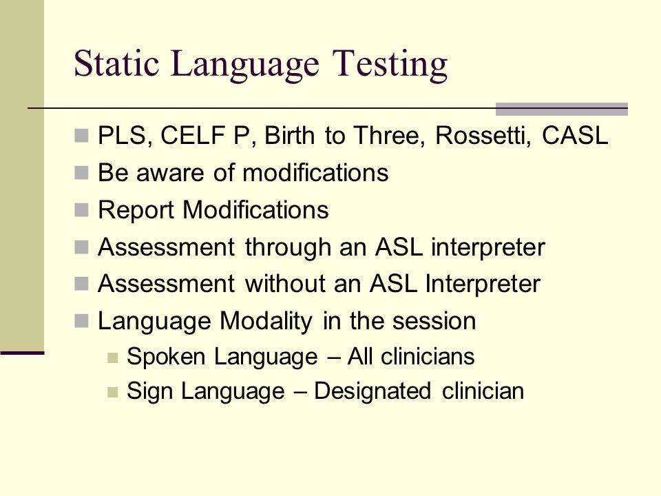 Static Language Testing PLS, CELF P, Birth to Three, Rossetti, CASL Be aware of modifications Report Modifications Assessment through an ASL interpreter Assessment without an ASL Interpreter Language Modality in the session Spoken Language – All clinicians Sign Language – Designated clinician