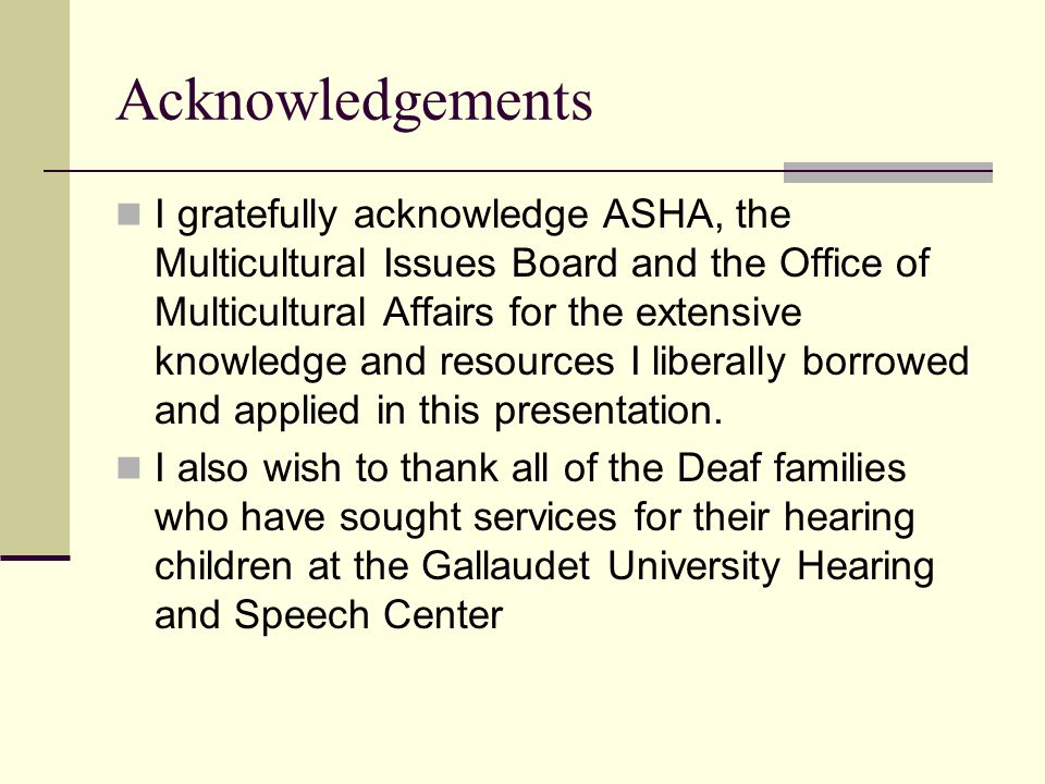 Acknowledgements I gratefully acknowledge ASHA, the Multicultural Issues Board and the Office of Multicultural Affairs for the extensive knowledge and resources I liberally borrowed and applied in this presentation.
