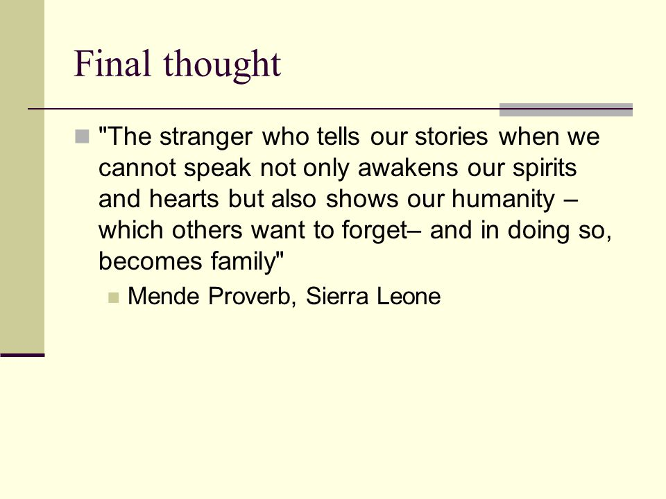 Final thought The stranger who tells our stories when we cannot speak not only awakens our spirits and hearts but also shows our humanity – which others want to forget– and in doing so, becomes family Mende Proverb, Sierra Leone