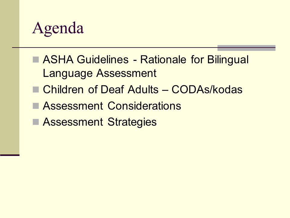 Agenda ASHA Guidelines - Rationale for Bilingual Language Assessment Children of Deaf Adults – CODAs/kodas Assessment Considerations Assessment Strategies