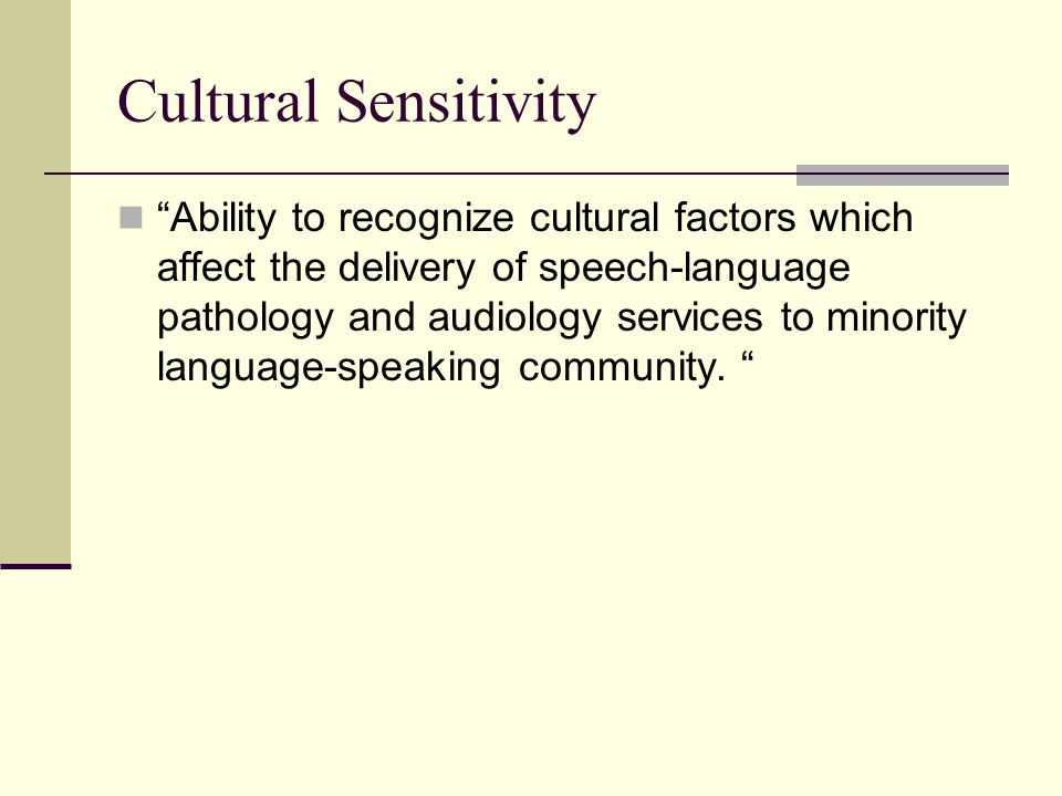 Cultural Sensitivity Ability to recognize cultural factors which affect the delivery of speech-language pathology and audiology services to minority language-speaking community.