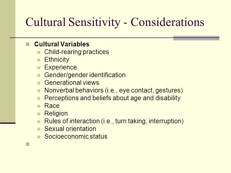 Cultural Sensitivity - Considerations Cultural Variables Child-rearing practices Ethnicity Experience Gender/gender identification Generational views Nonverbal behaviors (i.e., eye contact, gestures) Perceptions and beliefs about age and disability Race Religion Rules of interaction (i.e., turn taking, interruption) Sexual orientation Socioeconomic status