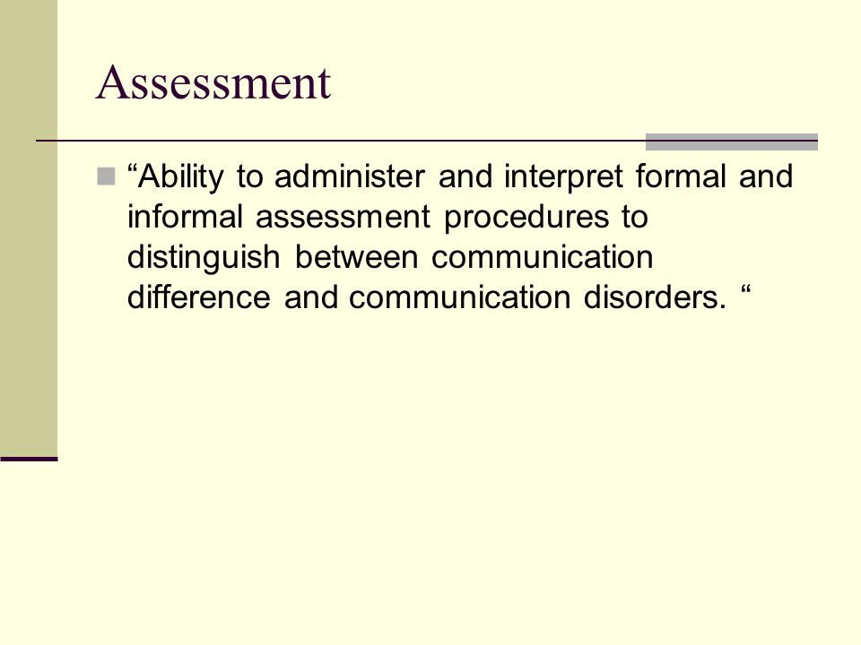 Assessment Ability to administer and interpret formal and informal assessment procedures to distinguish between communication difference and communication disorders.