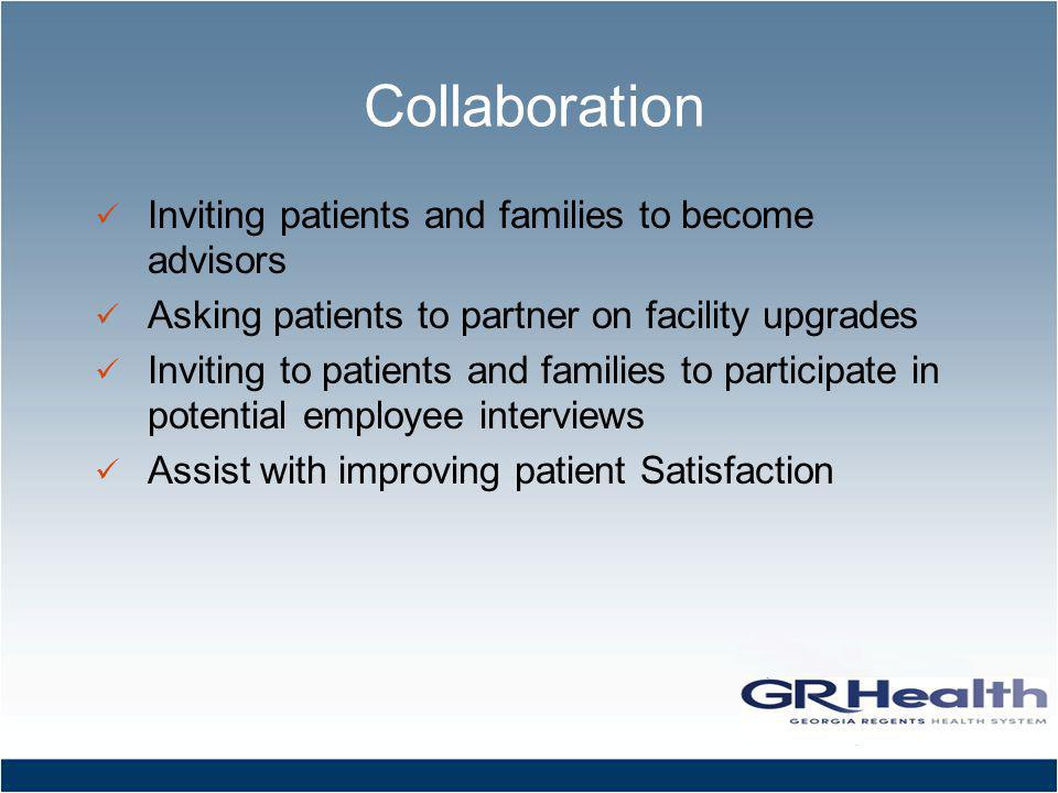 Collaboration Inviting patients and families to become advisors Asking patients to partner on facility upgrades Inviting to patients and families to participate in potential employee interviews Assist with improving patient Satisfaction