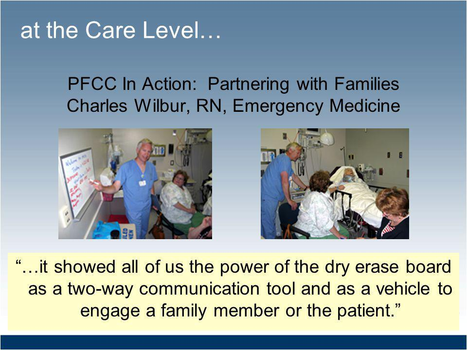 PFCC In Action: Partnering with Families Charles Wilbur, RN, Emergency Medicine …it showed all of us the power of the dry erase board as a two-way communication tool and as a vehicle to engage a family member or the patient.
