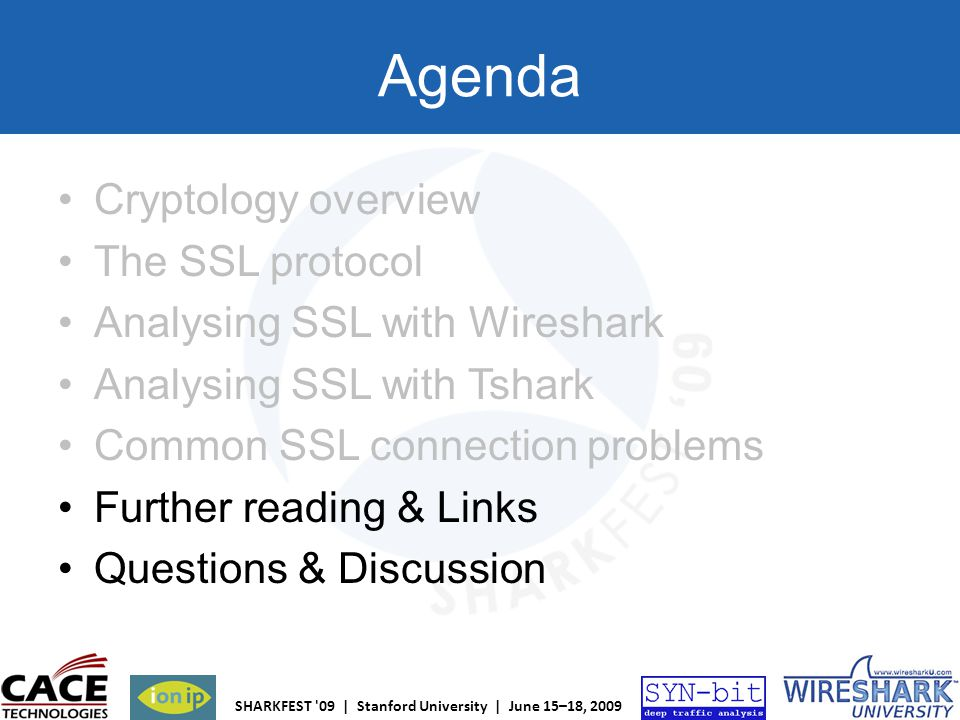 SHARKFEST '09 | Stanford University | June 15–18, 2009 Agenda Cryptology overview The SSL protocol Analysing SSL with Wireshark Analysing SSL with Tsh