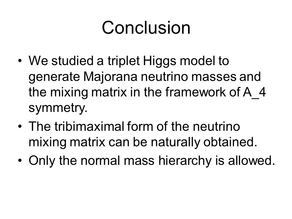 Conclusion We studied a triplet Higgs model to generate Majorana neutrino masses and the mixing matrix in the framework of A_4 symmetry.