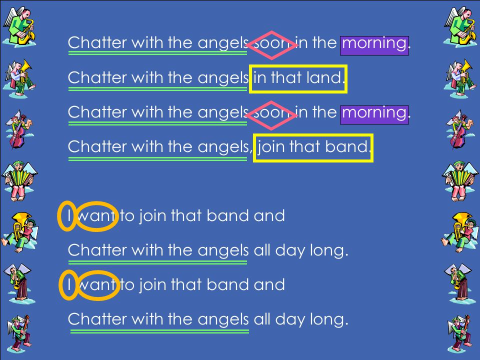 Chatter with the angels soon in the morning. Chatter with the angels in that land. Chatter with the angels soon in the morning. Chatter with the angel