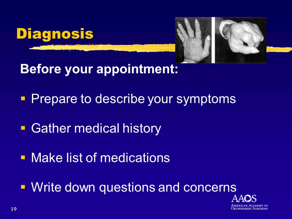 19 Diagnosis Before your appointment: Prepare to describe your symptoms Gather medical history Make list of medications Write down questions and conce