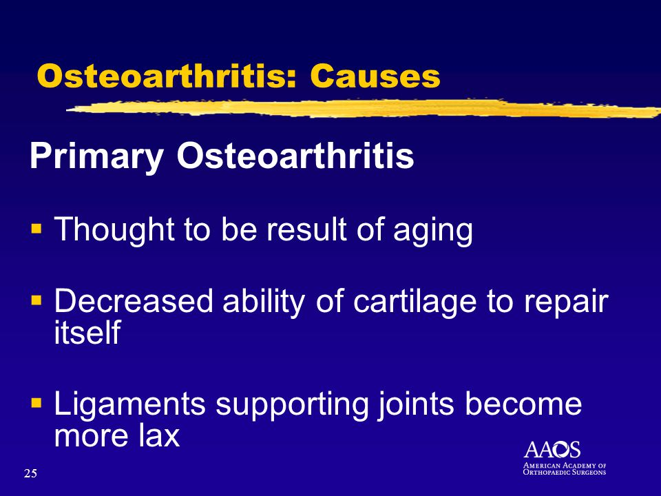 25 Osteoarthritis: Causes Primary Osteoarthritis Thought to be result of aging Decreased ability of cartilage to repair itself Ligaments supporting joints become more lax