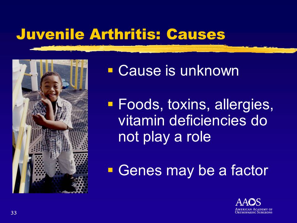 33 Juvenile Arthritis: Causes Cause is unknown Foods, toxins, allergies, vitamin deficiencies do not play a role Genes may be a factor