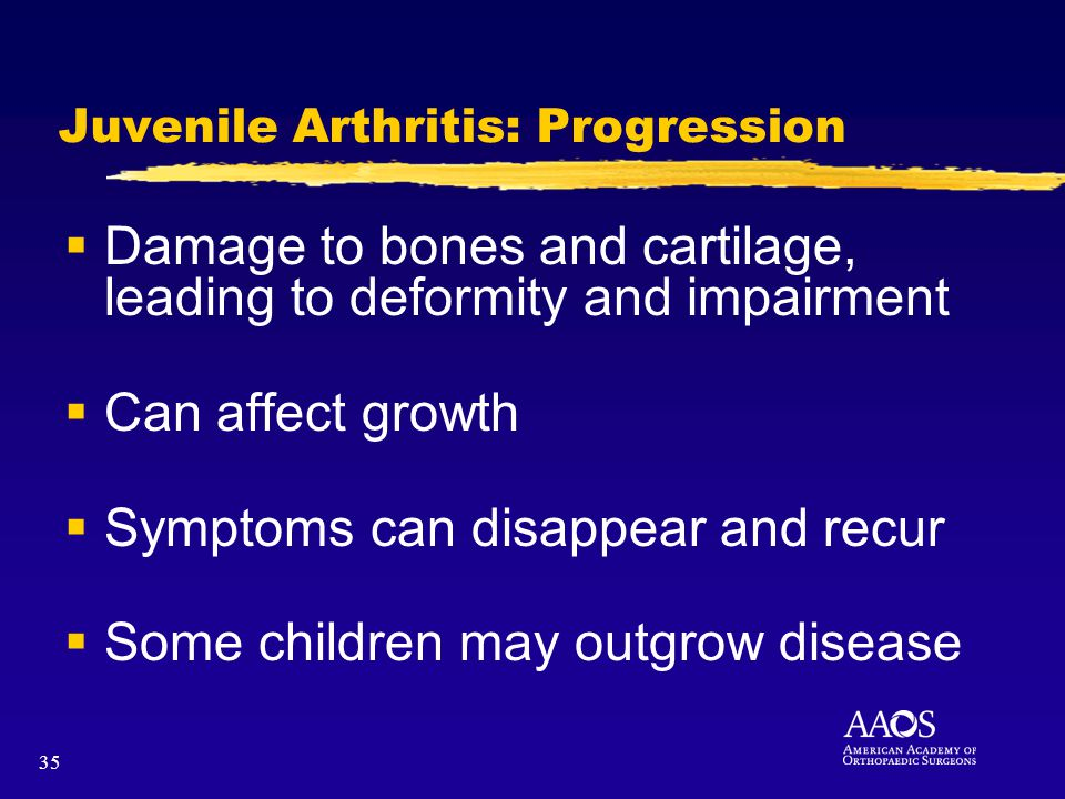 35 Juvenile Arthritis: Progression Damage to bones and cartilage, leading to deformity and impairment Can affect growth Symptoms can disappear and recur Some children may outgrow disease