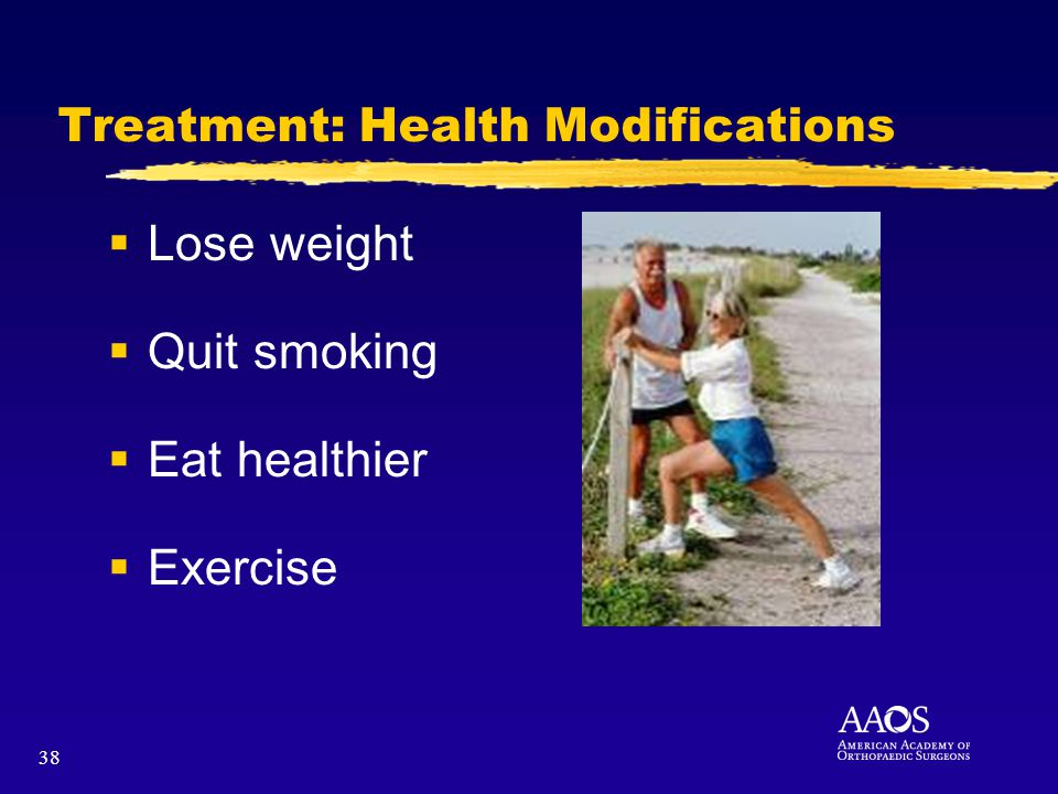 38 Treatment: Health Modifications Lose weight Quit smoking Eat healthier Exercise