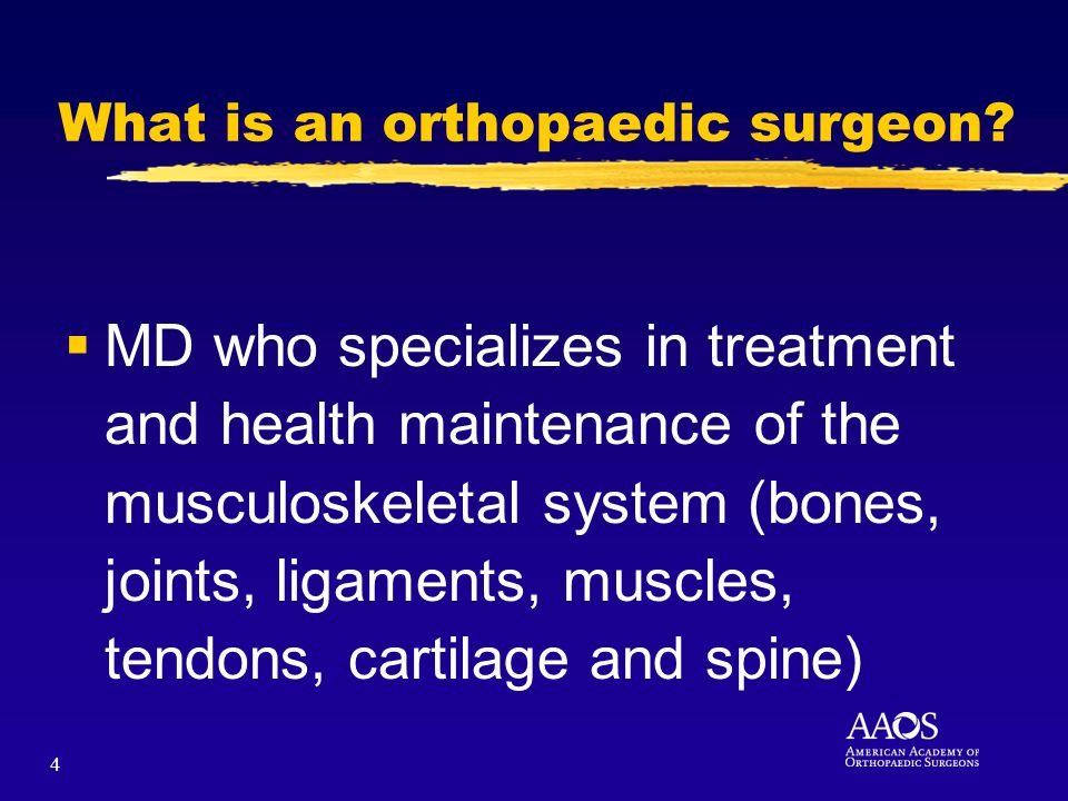 4 MD who specializes in treatment and health maintenance of the musculoskeletal system (bones, joints, ligaments, muscles, tendons, cartilage and spine) What is an orthopaedic surgeon