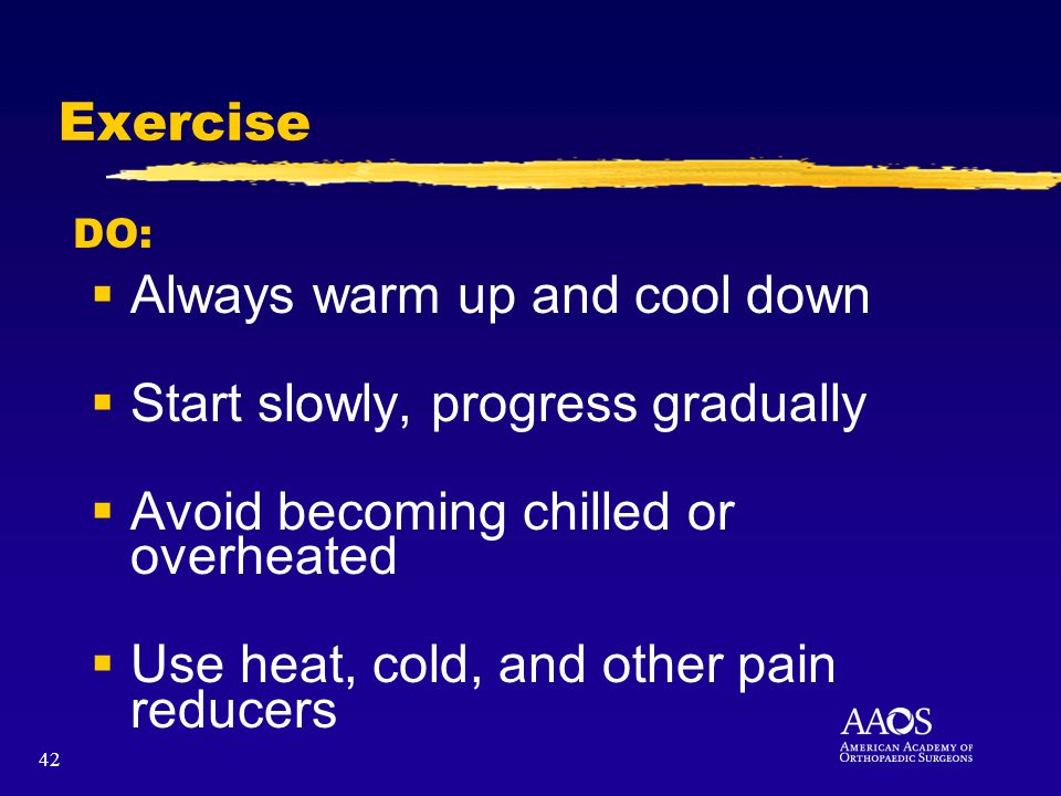42 Exercise Always warm up and cool down Start slowly, progress gradually Avoid becoming chilled or overheated Use heat, cold, and other pain reducers