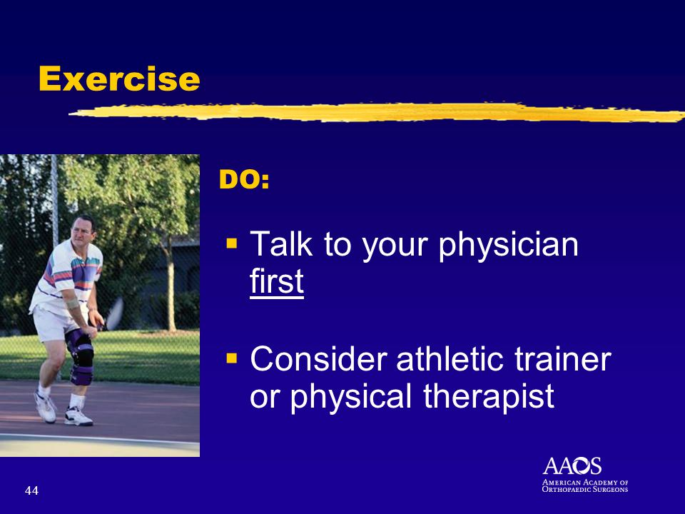 44 Exercise Talk to your physician first Consider athletic trainer or physical therapist DO: