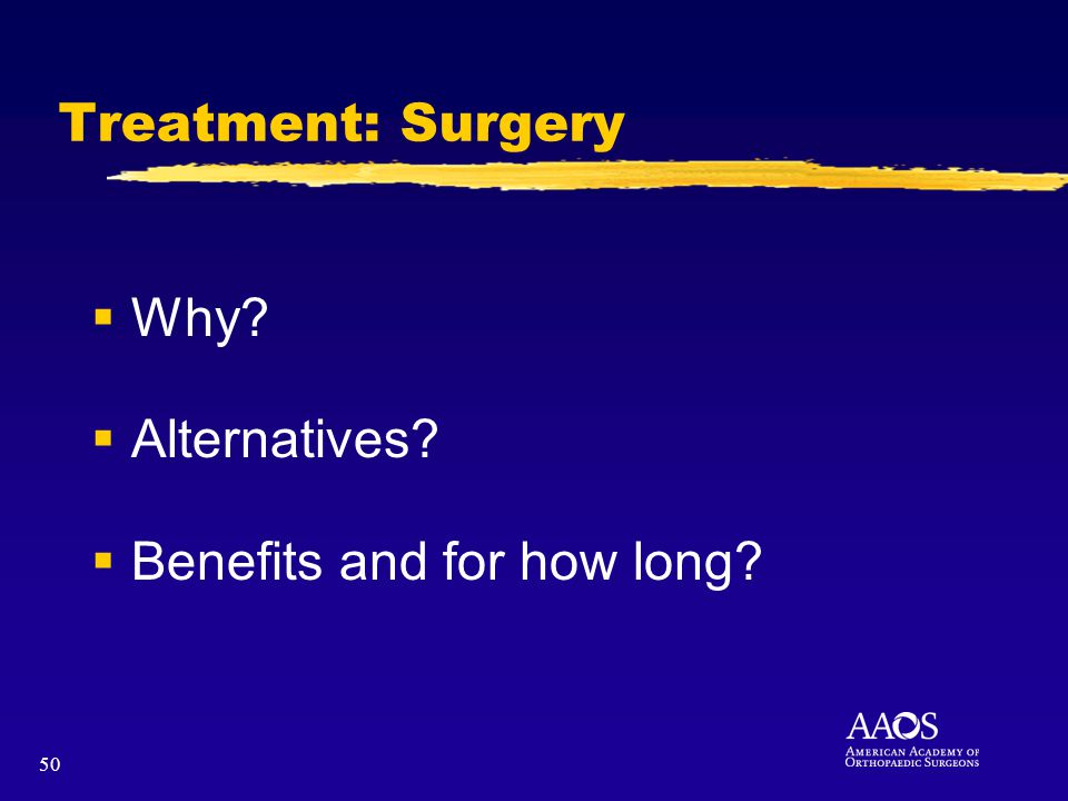 50 Treatment: Surgery Why? Alternatives? Benefits and for how long?