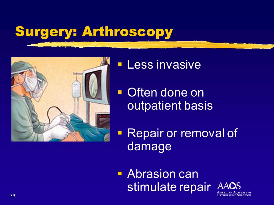 53 Surgery: Arthroscopy Less invasive Often done on outpatient basis Repair or removal of damage Abrasion can stimulate repair