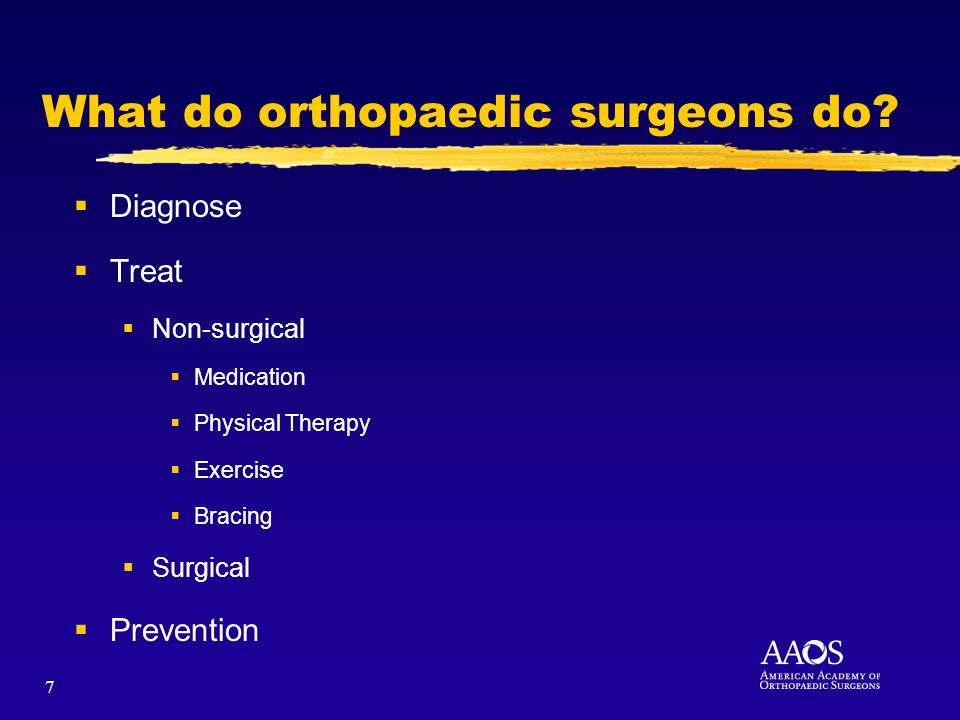 7 What do orthopaedic surgeons do? Diagnose Treat Non-surgical Medication Physical Therapy Exercise Bracing Surgical Prevention