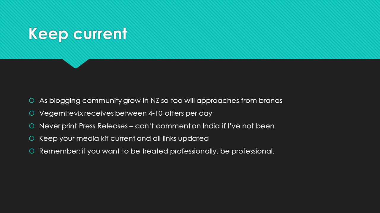 Keep current As blogging community grow in NZ so too will approaches from brands Vegemitevix receives between 4-10 offers per day Never print Press Re