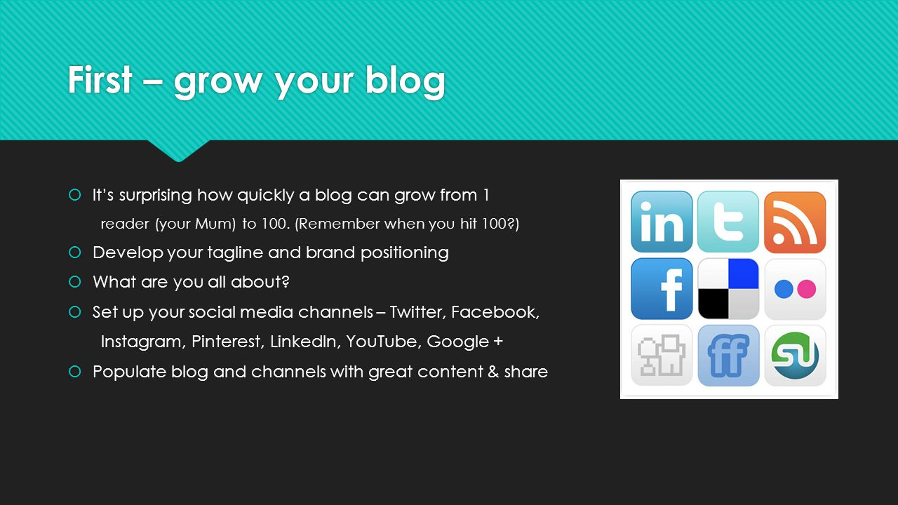First – grow your blog Its surprising how quickly a blog can grow from 1 reader (your Mum) to 100.
