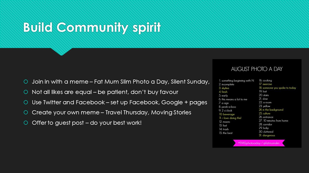 Build Community spirit Join in with a meme – Fat Mum Slim Photo a Day, Silent Sunday, Not all likes are equal – be patient, dont buy favour Use Twitter and Facebook – set up Facebook, Google + pages Create your own meme – Travel Thursday, Moving Stories Offer to guest post – do your best work.