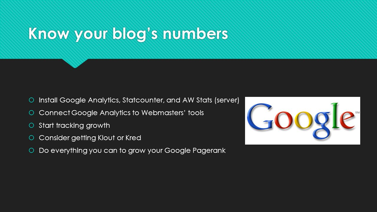 Know your blogs numbers Install Google Analytics, Statcounter, and AW Stats (server) Connect Google Analytics to Webmasters tools Start tracking growth Consider getting Klout or Kred Do everything you can to grow your Google Pagerank Install Google Analytics, Statcounter, and AW Stats (server) Connect Google Analytics to Webmasters tools Start tracking growth Consider getting Klout or Kred Do everything you can to grow your Google Pagerank